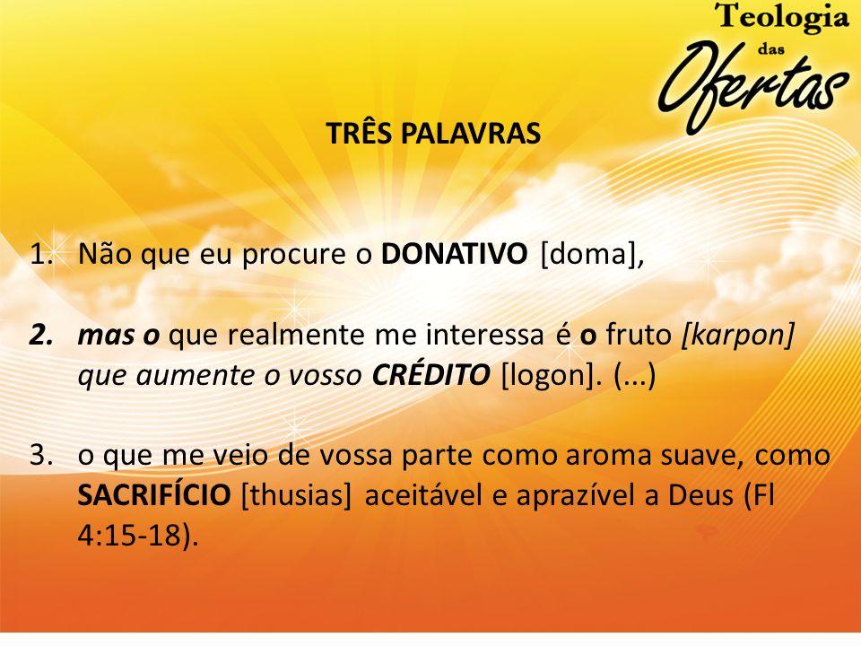 TRÊS PALAVRAS Não que eu procure o DONATIVO [doma], mas o que realmente me interessa é o fruto [karpon] que aumente o vosso CRÉDITO [logon]. (...)
